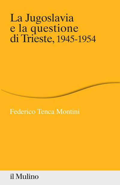Federico Tenca Montini, La Jugoslavia e la questione di Trieste, 1945-1954